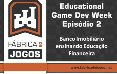 Educational Game Dev Week Episódio 2: Banco Imobiliário ensinando Educação Financeira
