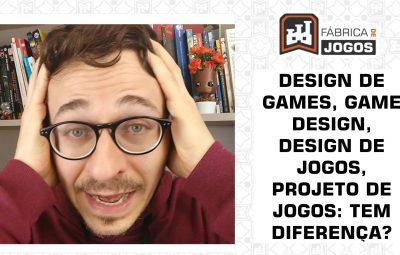 Qual a Diferença entre Design de Games, Game Design, Design de Jogos, Projeto de Jogos?